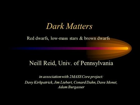 Dark Matters Neill Reid, Univ. of Pennsylvania in association with 2MASS Core project: Davy Kirkpatrick, Jim Liebert, Conard Dahn, Dave Monet, Adam Burgasser.