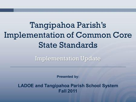 Tangipahoa Parish's Implementation of Common Core State Standards Implementation Update Presented by: LADOE and Tangipahoa Parish School System Fall 2011.