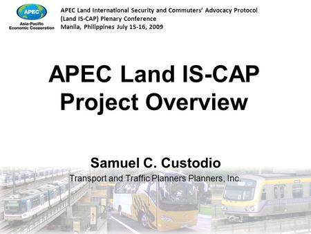 APEC Land International Security and Commuters' Advocacy Protocol (Land IS-CAP) Plenary Conference Manila, Philippines July 15-16, 2009 APEC Land IS-CAP.