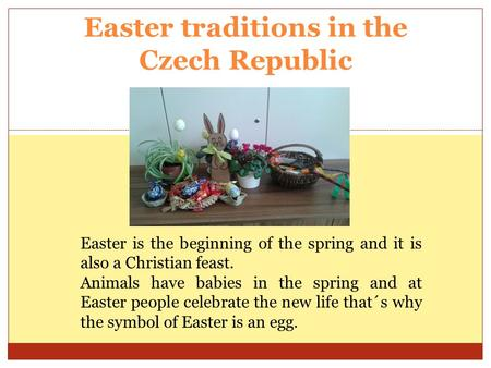 Easter traditions in the Czech Republic Easter is the beginning of the spring and it is also a Christian feast. Animals have babies in the spring and at.