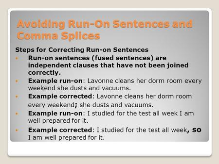 Avoiding Run-On Sentences and Comma Splices Steps for Correcting Run-on Sentences Run-on sentences (fused sentences) are independent clauses that have.