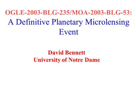 OGLE-2003-BLG-235/MOA-2003-BLG-53: A Definitive Planetary Microlensing Event David Bennett University of Notre Dame.