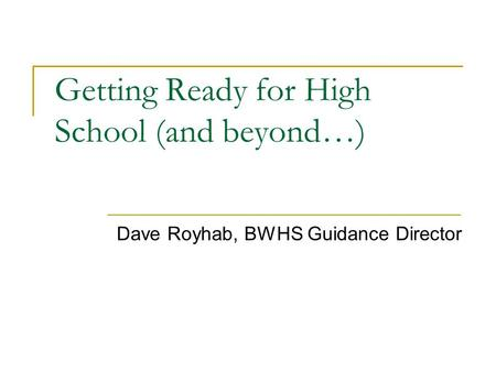 Getting Ready for High School (and beyond…) Dave Royhab, BWHS Guidance Director.