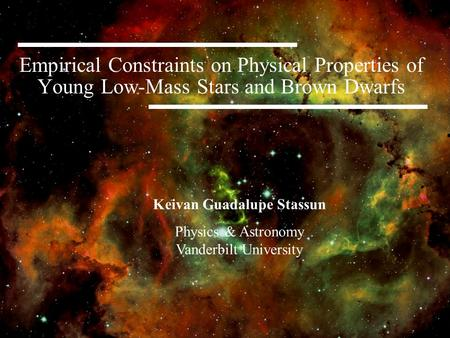 Empirical Constraints on Physical Properties of Young Low-Mass Stars and Brown Dwarfs Keivan Guadalupe Stassun Physics & Astronomy Vanderbilt University.