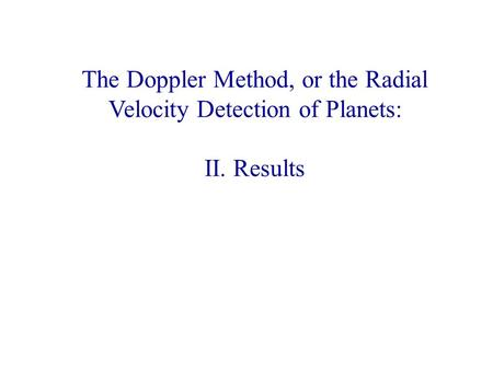 The Doppler Method, or the Radial Velocity Detection of Planets: II. Results.