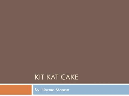 KIT KAT CAKE By: Norma Manzur. Ingredients and Things we need  2 Super Moist Cake Mix (Flavor: Milk Chocolate)  2 Milk Chocolate Frosting  1 cup of.