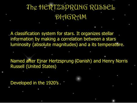The HERTZSPRUNG RUSSEL DIAGRAM A classification system for stars. It organizes stellar information by making a correlation between a stars luminosity (absolute.