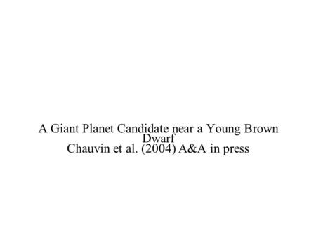 A Giant Planet Candidate near a Young Brown Dwarf Chauvin et al. (2004) A&A in press.