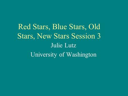 Red Stars, Blue Stars, Old Stars, New Stars Session 3 Julie Lutz University of Washington.