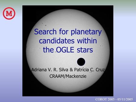 Search for planetary candidates within the OGLE stars Adriana V. R. Silva & Patrícia C. Cruz CRAAM/Mackenzie COROT 2005 - 05/11/2005.
