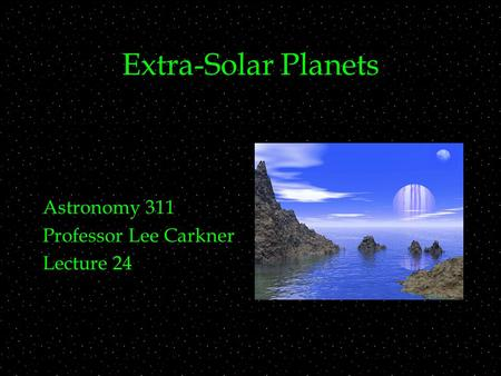 Extra-Solar Planets Astronomy 311 Professor Lee Carkner Lecture 24.