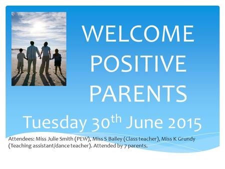 WELCOME POSITIVE PARENTS Tuesday 30 th June 2015 Attendees: Miss Julie Smith (PEW), Miss S Bailey (Class teacher), Miss K Grundy (Teaching assistant/dance.