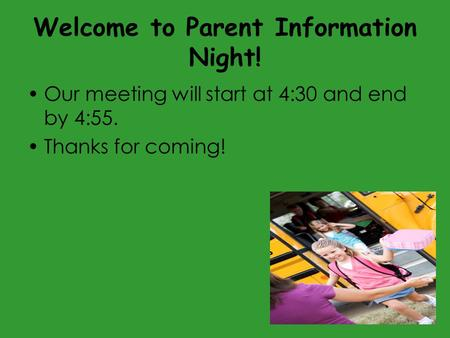 Welcome to Parent Information Night! Our meeting will start at 4:30 and end by 4:55. Thanks for coming!