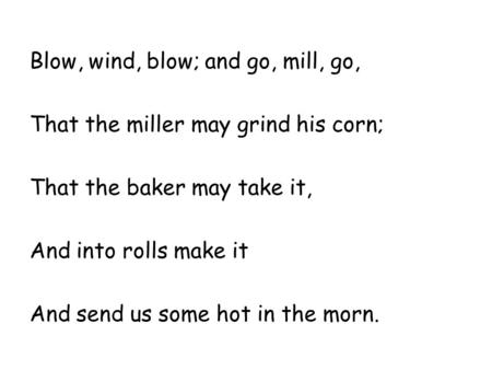 Blow, wind, blow; and go, mill, go, That the miller may grind his corn; That the baker may take it, And into rolls make it And send us some hot in the.
