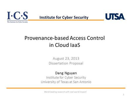 Provenance-based Access Control in Cloud IaaS August 23, 2013 Dissertation Proposal Dang Nguyen Institute for Cyber Security University of Texas at San.