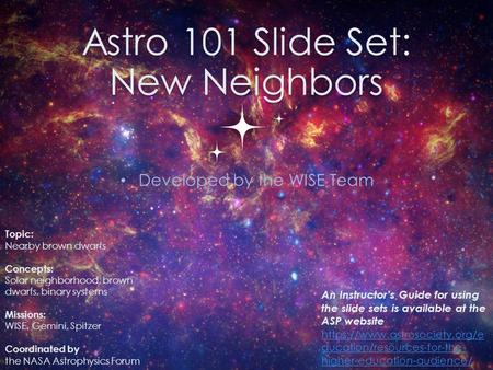 Astro 101 Slide Set: New Neighbors Developed by the WISE Team 0 Topic: Nearby brown dwarfs Concepts: Solar neighborhood, brown dwarfs, binary systems Missions: