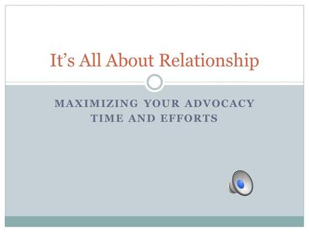 MAXIMIZING YOUR ADVOCACY TIME AND EFFORTS It's All About Relationship.