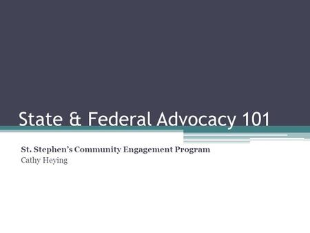 State & Federal Advocacy 101 St. Stephen's Community Engagement Program Cathy Heying.