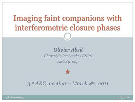 Olivier Absil Chargé de Recherches FNRS AEOS group 3 rd ARC meeting – March 4 th, 2011 Imaging faint companions with interferometric closure phases 3 rd.