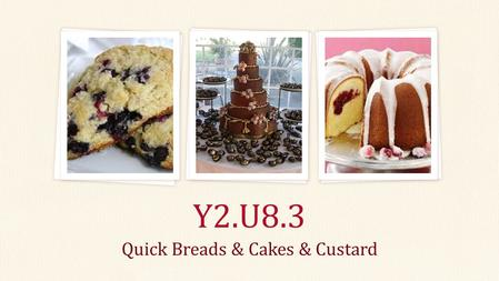 Quick Breads & Cakes & Custard Y2.U8.3. Quick Bread Biscuit, scone, muffin, cake Chemical leavening Generally a Batter: a semi-liquid mixture containing.