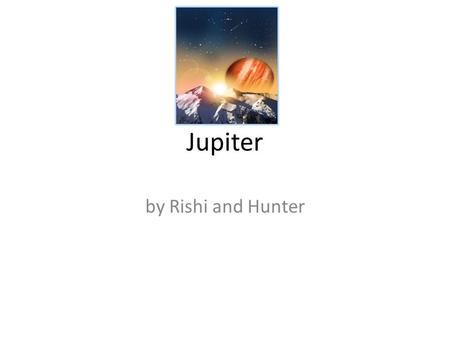 Jupiter by Rishi and Hunter. How was Jupiter named? The Greek named the planet Zeus. Jupiter is Roman for Zeus.