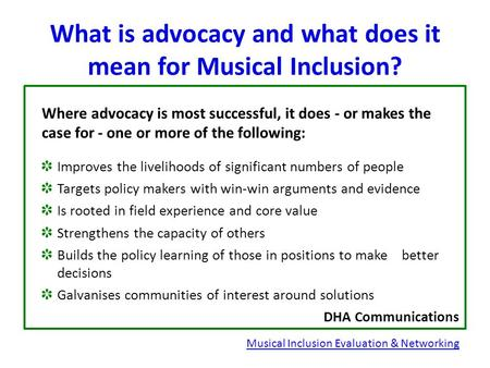 What is advocacy and what does it mean for Musical Inclusion? Where advocacy is most successful, it does - or makes the case for - one or more of the following: