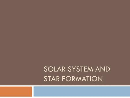 SOLAR SYSTEM AND STAR FORMATION. Solar System and Star Formation  Both happen at the same time, but we'll look at the two events separately.