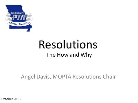Resolutions Angel Davis, MOPTA Resolutions Chair October 2013 The How and Why.