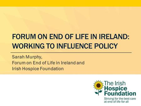 FORUM ON END OF LIFE IN IRELAND: WORKING TO INFLUENCE POLICY Sarah Murphy, Forum on End of Life in Ireland and Irish Hospice Foundation.