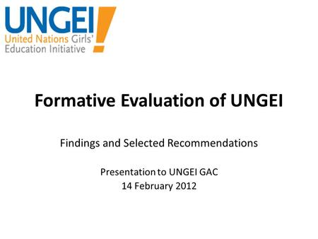 Formative Evaluation of UNGEI Findings and Selected Recommendations Presentation to UNGEI GAC 14 February 2012.