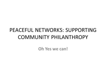 PEACEFUL NETWORKS: SUPPORTING COMMUNITY PHILANTHROPY Oh Yes we can!