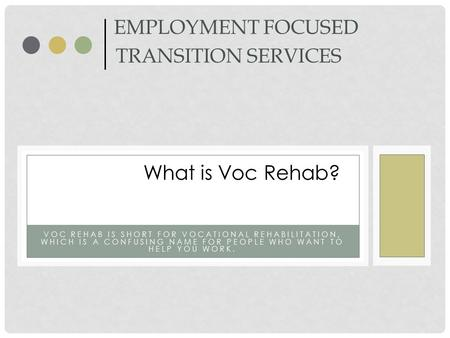 VOC REHAB IS SHORT FOR VOCATIONAL REHABILITATION, WHICH IS A CONFUSING NAME FOR PEOPLE WHO WANT TO HELP YOU WORK. EMPLOYMENT FOCUSED TRANSITION SERVICES.