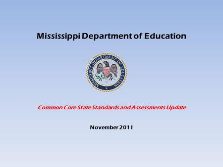 Mississippi Department of Education Common Core State Standards and Assessments Update November 2011.