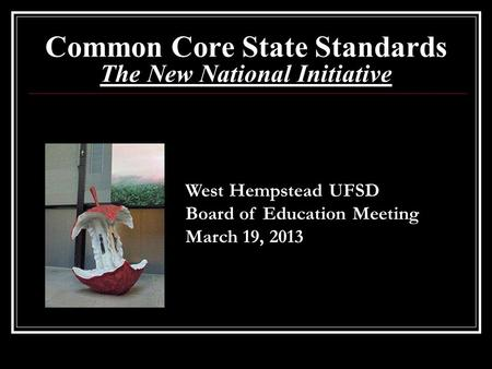 Common Core State Standards The New National Initiative West Hempstead UFSD Board of Education Meeting March 19, 2013.