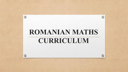 ROMANIAN MATHS CURRICULUM SOME GENERALITIES ABOUT THE CURRICULM 1. Basic aquisitions cycle (kindergarten – grade II) having as main objective accomodation.