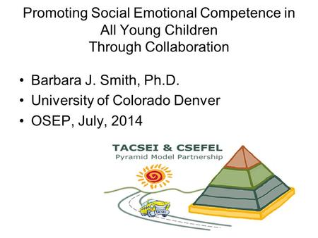 Barbara J. Smith, Ph.D. University of Colorado Denver OSEP, July, 2014 Promoting Social Emotional Competence in All Young Children Through Collaboration.