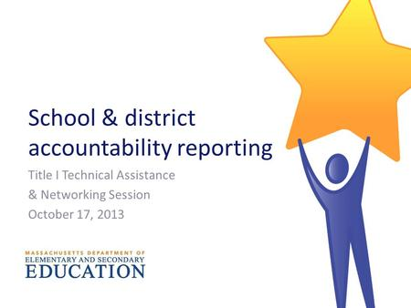 School & district accountability reporting Title I Technical Assistance & Networking Session October 17, 2013.
