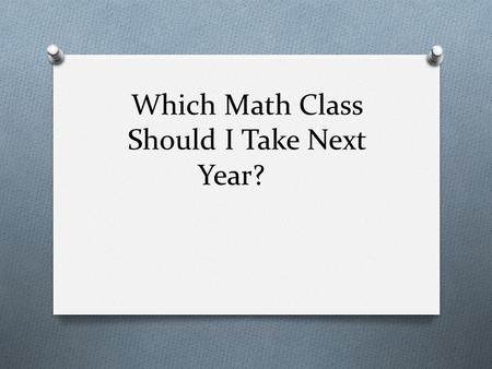 Which Math Class Should I Take Next Year?. What math class can I take next year? O Choices for Algebra 2 students: O PreCal O Advanced Quantitative Reasoning.