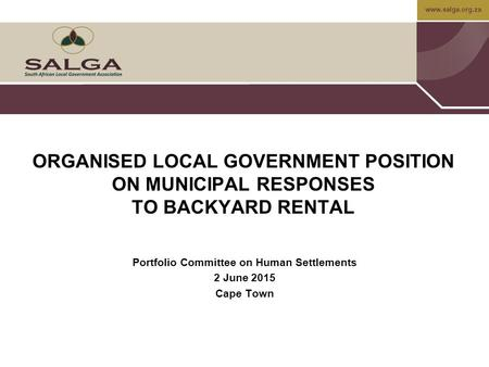 Www.salga.org.za 1 ORGANISED LOCAL GOVERNMENT POSITION ON MUNICIPAL RESPONSES TO BACKYARD RENTAL Portfolio Committee on Human Settlements 2 June 2015 Cape.