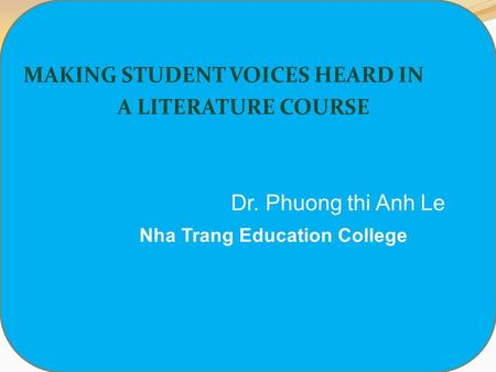 MAKING STUDENT VOICES HEARD IN A LITERATURE COURSE Dr. Phuong thi Anh Le Nha Trang Education College.