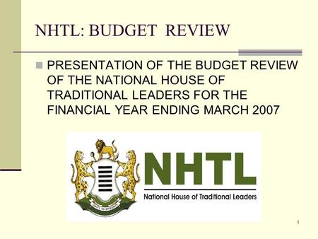 1 NHTL: BUDGET REVIEW PRESENTATION OF THE BUDGET REVIEW OF THE NATIONAL HOUSE OF TRADITIONAL LEADERS FOR THE FINANCIAL YEAR ENDING MARCH 2007.