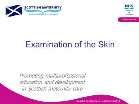 Quality Education for a Healthier Scotland Multidisciplinary Examination of the Skin Promoting multiprofessional education and development in Scottish.