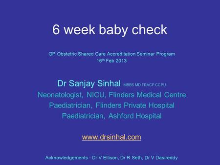 6 week baby check GP Obstetric Shared Care Accreditation Seminar Program 16 th Feb 2013 Dr Sanjay Sinhal MBBS MD FRACP CCPU Neonatologist, NICU, Flinders.