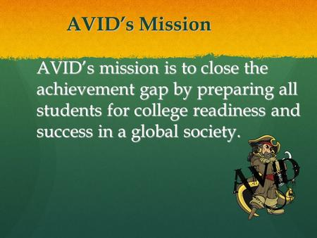 AVID's Mission AVID's mission is to close the achievement gap by preparing all students for college readiness and success in a global society.