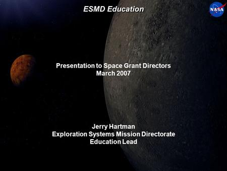 ESMD Education Presentation to Space Grant Directors March 2007 Jerry Hartman Exploration Systems Mission Directorate Education Lead.