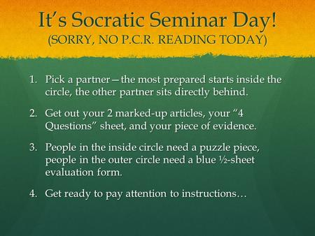It's Socratic Seminar Day! (SORRY, NO P.C.R. READING TODAY) 1.Pick a partner—the most prepared starts inside the circle, the other partner sits directly.