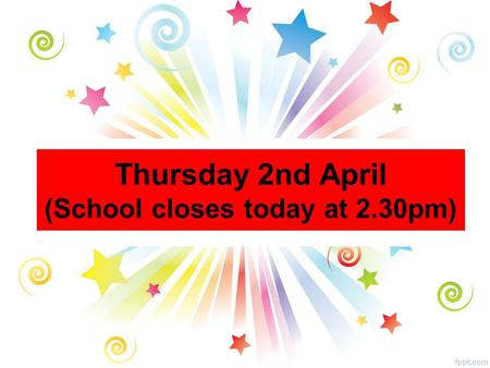 Thursday 2nd April (School closes today at 2.30pm)