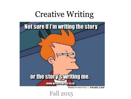 Creative Writing Fall 2015. Course Goals To identify the successful elements of an effective piece of creative writing. To experience being in a writing.