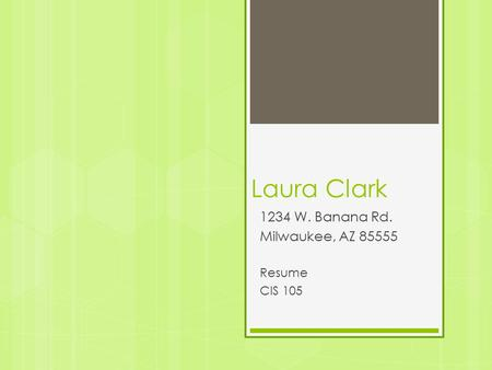 Laura Clark 1234 W. Banana Rd. Milwaukee, AZ 85555 Resume CIS 105.