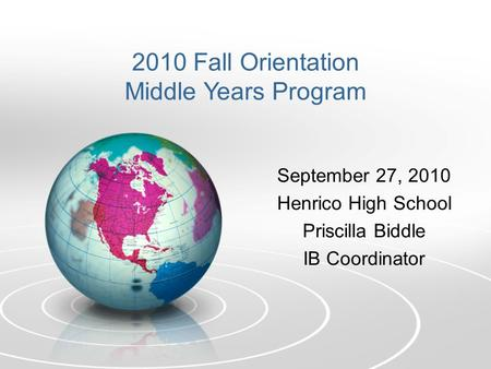 September 27, 2010 Henrico High School Priscilla Biddle IB Coordinator 2010 Fall Orientation Middle Years Program.